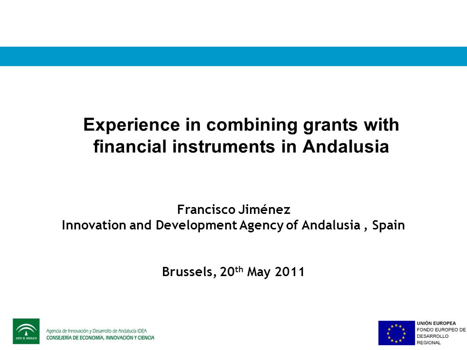 Experience in combining grants with financial instruments in Andalusia Francisco Jiménez Innovation and Development Agency of Andalusia, Spain Brussels, 20 th May 2011