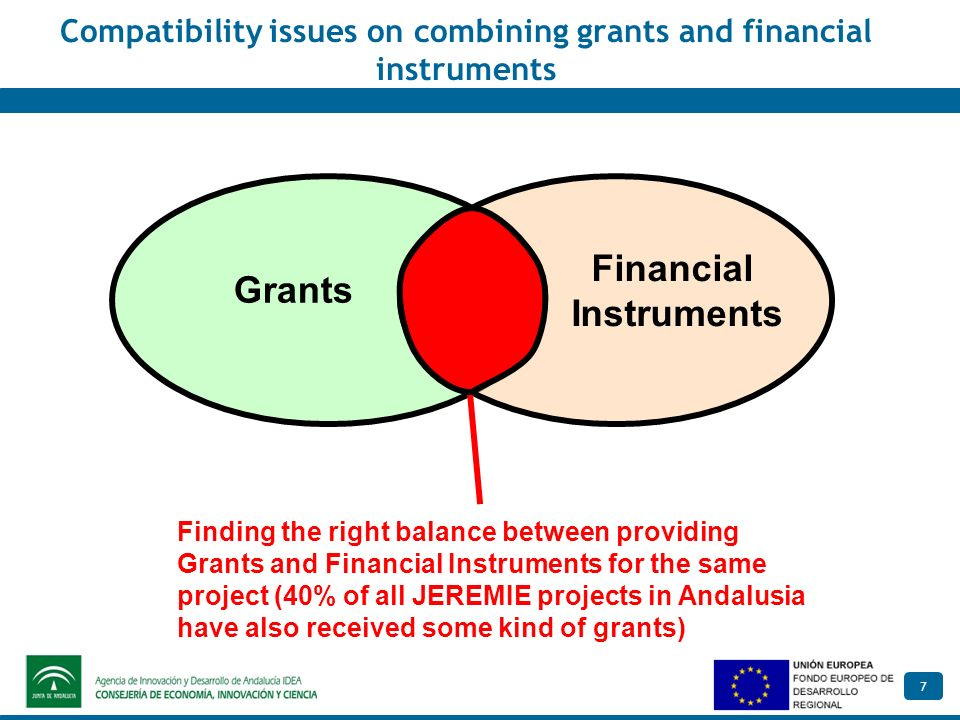 7 Compatibility issues on combining grants and financial instruments Finding the right balance between providing Grants and Financial Instruments for the same project (40% of all JEREMIE projects in Andalusia have also received some kind of grants) Grants Financial Instruments