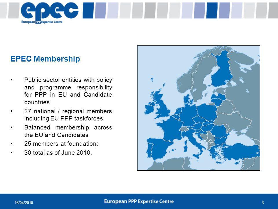 16/04/20103 EPEC Membership Public sector entities with policy and programme responsibility for PPP in EU and Candidate countries 27 national / regional members including EU PPP taskforces Balanced membership across the EU and Candidates 25 members at foundation; 30 total as of June 2010.