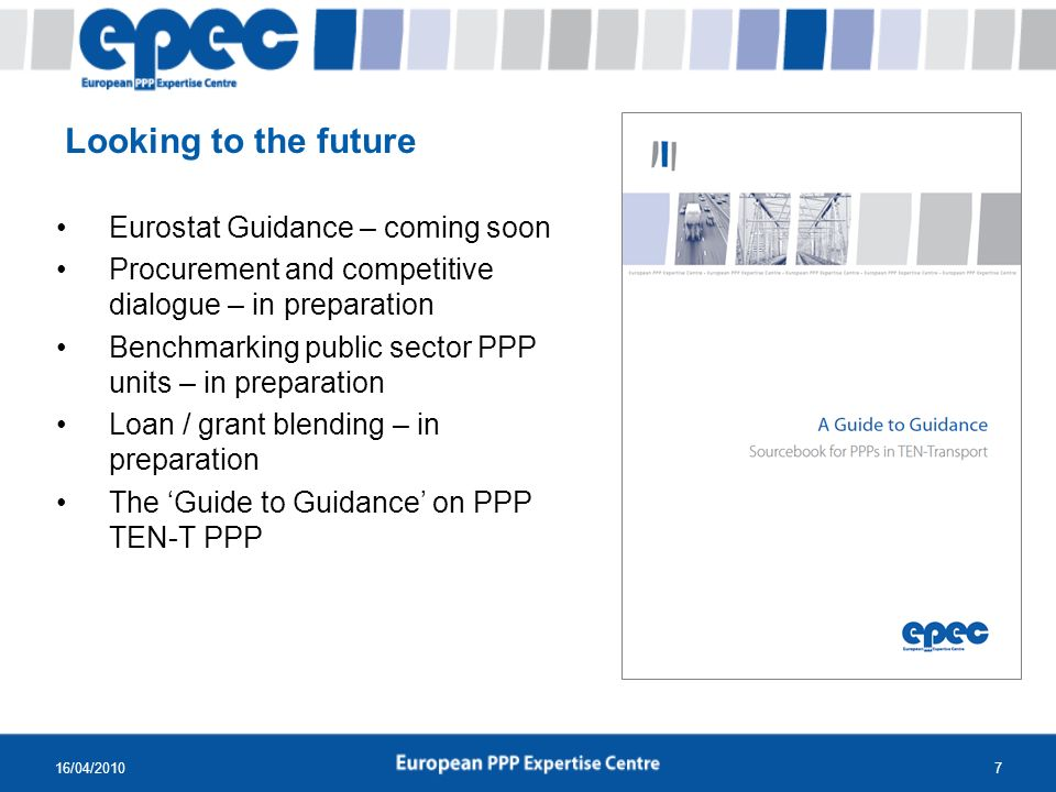 16/04/20107 Eurostat Guidance – coming soon Procurement and competitive dialogue – in preparation Benchmarking public sector PPP units – in preparation Loan / grant blending – in preparation The Guide to Guidance on PPP TEN-T PPP Looking to the future