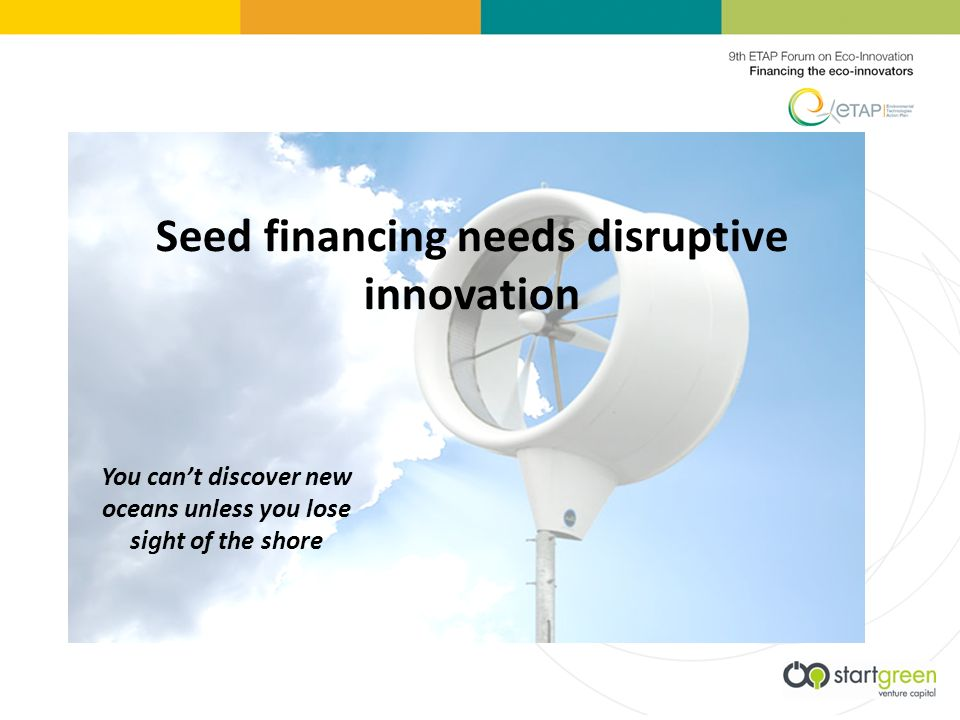 Seed financing needs disruptive innovation You cant discover new oceans unless you lose sight of the shore