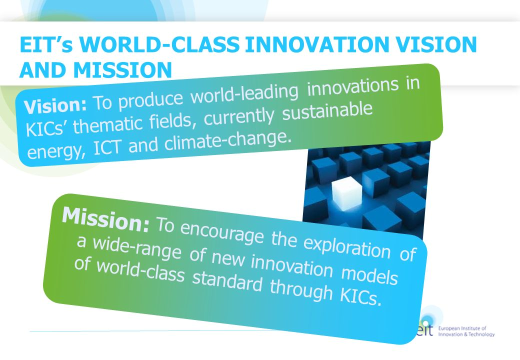 EITs WORLD-CLASS INNOVATION VISION AND MISSION Vision: To produce world-leading innovations in KICs thematic fields, currently sustainable energy, ICT