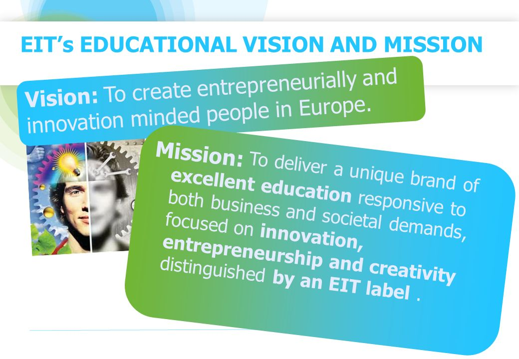 EITs EDUCATIONAL VISION AND MISSION Vision: To create entrepreneurially and innovation minded people in Europe. Mission: To deliver a unique brand of