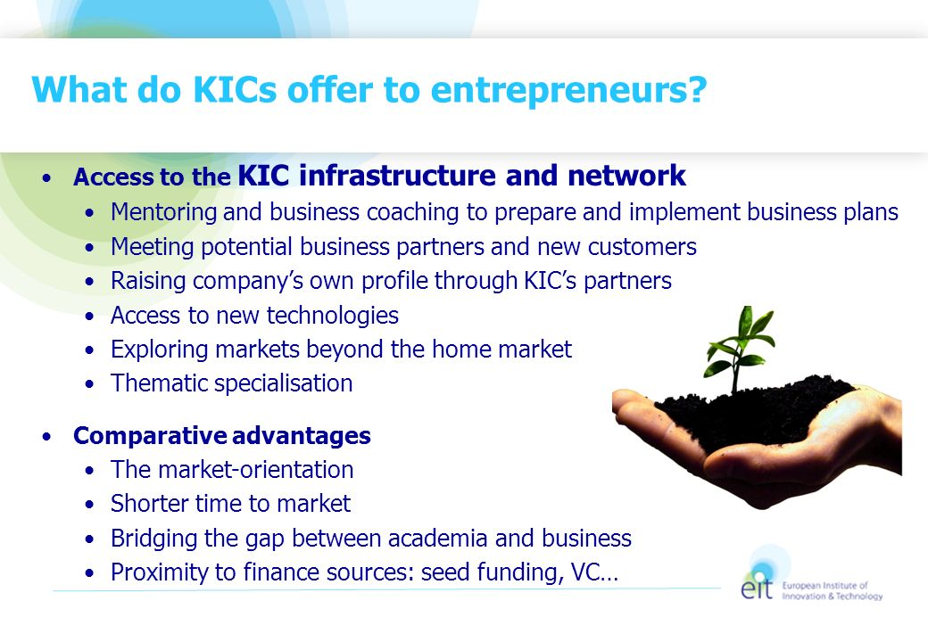 What do KICs offer to entrepreneurs? Access to the KIC infrastructure and network Mentoring and business coaching to prepare and implement business pl