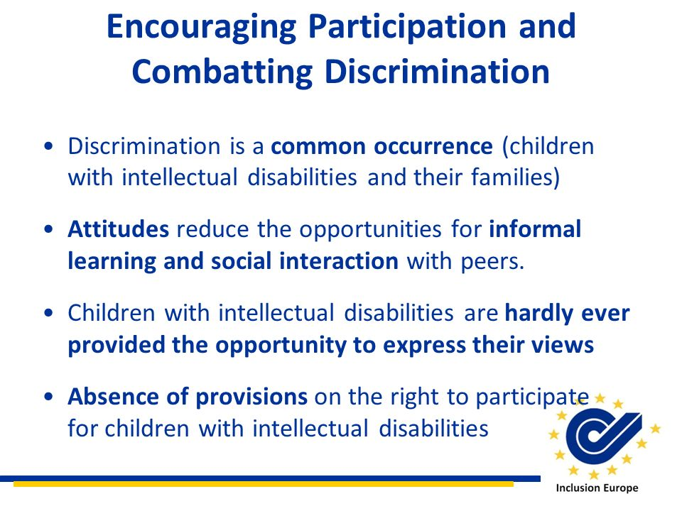 Encouraging Participation and Combatting Discrimination Discrimination is a common occurrence (children with intellectual disabilities and their families) Attitudes reduce the opportunities for informal learning and social interaction with peers.