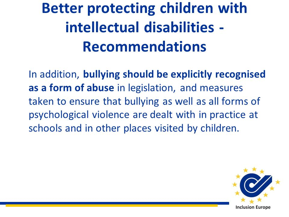 Better protecting children with intellectual disabilities - Recommendations In addition, bullying should be explicitly recognised as a form of abuse i