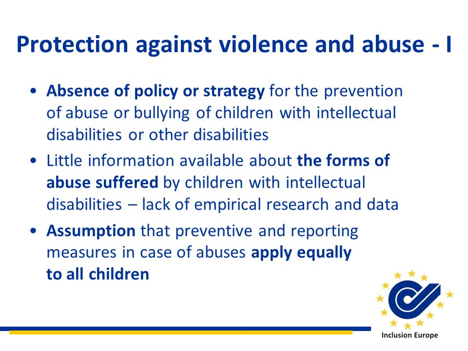 Protection against violence and abuse - I Absence of policy or strategy for the prevention of abuse or bullying of children with intellectual disabilities or other disabilities Little information available about the forms of abuse suffered by children with intellectual disabilities – lack of empirical research and data Assumption that preventive and reporting measures in case of abuses apply equally to all children