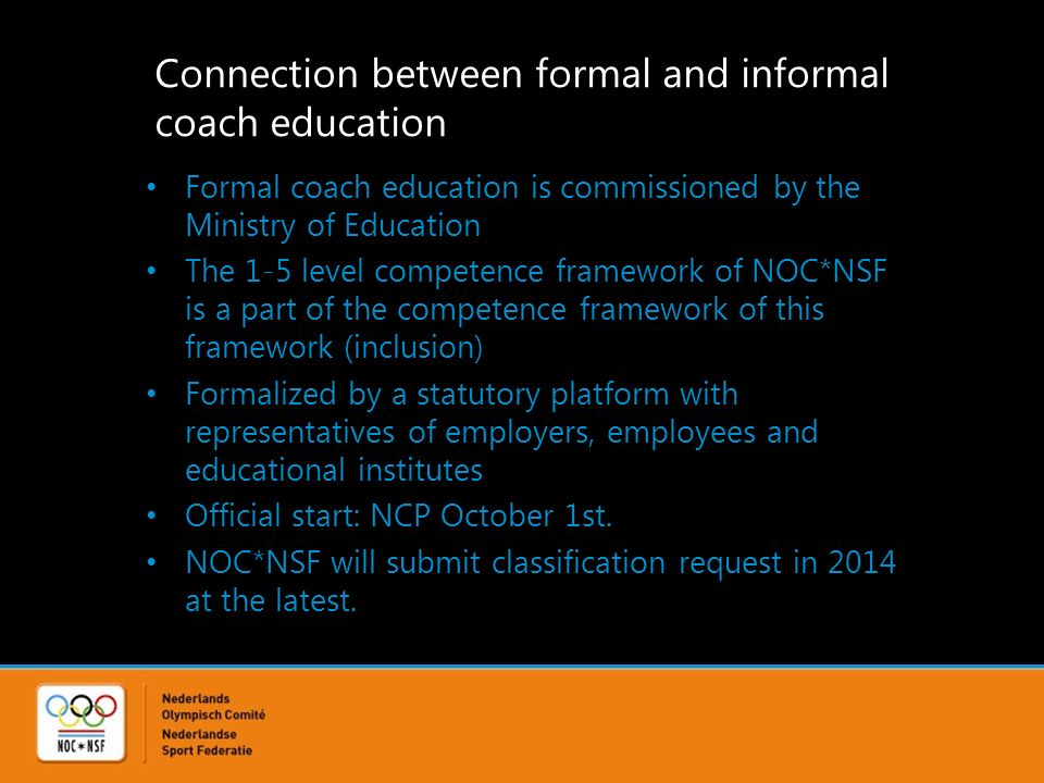 Connection between formal and informal coach education Formal coach education is commissioned by the Ministry of Education The 1-5 level competence framework of NOC*NSF is a part of the competence framework of this framework (inclusion) Formalized by a statutory platform with representatives of employers, employees and educational institutes Official start: NCP October 1st.