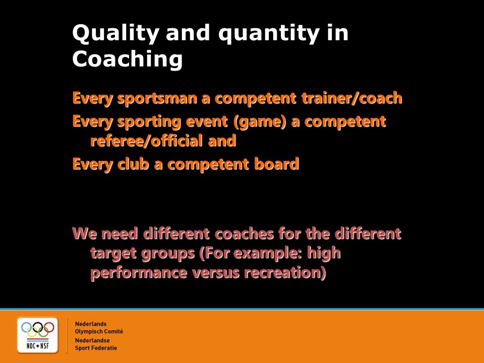 Quality and quantity in Coaching Every sportsman a competent trainer/coach Every sporting event (game) a competent referee/official and Every club a competent board We need different coaches for the different target groups (For example: high performance versus recreation)