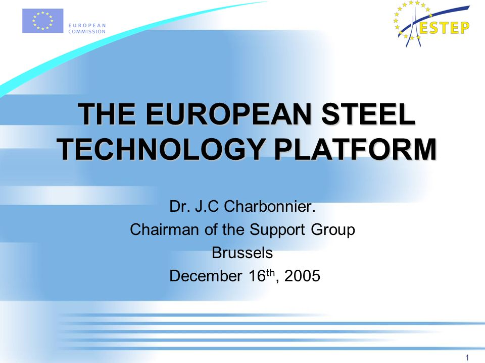 1 THE EUROPEAN STEEL TECHNOLOGY PLATFORM Dr. J.C Charbonnier. Chairman of the Support Group Brussels December 16 th, 2005
