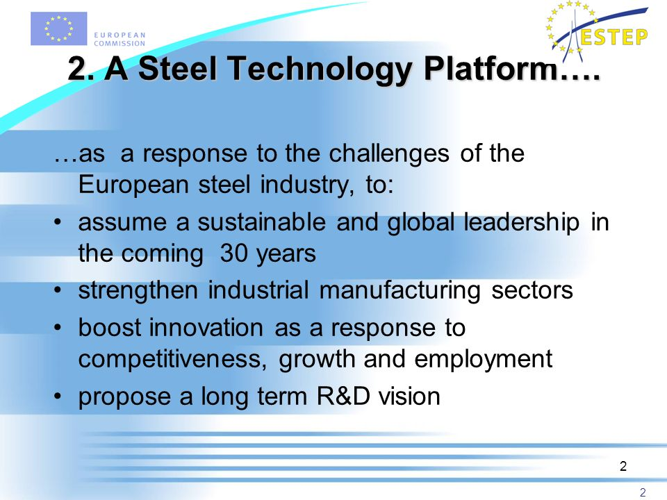2 2 2. A Steel Technology Platform…. …as a response to the challenges of the European steel industry, to: assume a sustainable and global leadership i