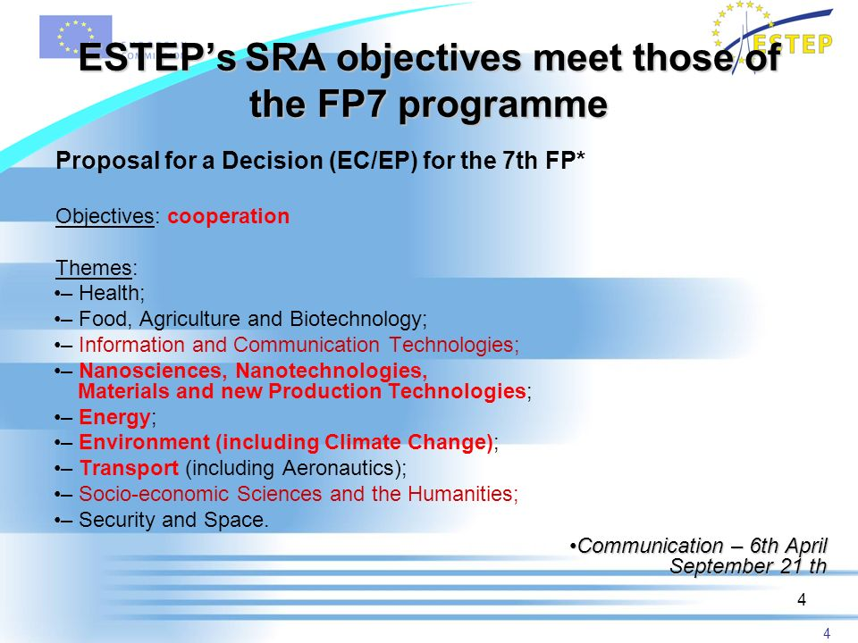 4 4 ESTEPs SRA objectives meet those of the FP7 programme Proposal for a Decision (EC/EP) for the 7th FP* Objectives: cooperation Themes: – Health; – Food, Agriculture and Biotechnology; – Information and Communication Technologies; – Nanosciences, Nanotechnologies, Materials and new Production Technologies; – Energy; – Environment (including Climate Change); – Transport (including Aeronautics); – Socio-economic Sciences and the Humanities; – Security and Space.