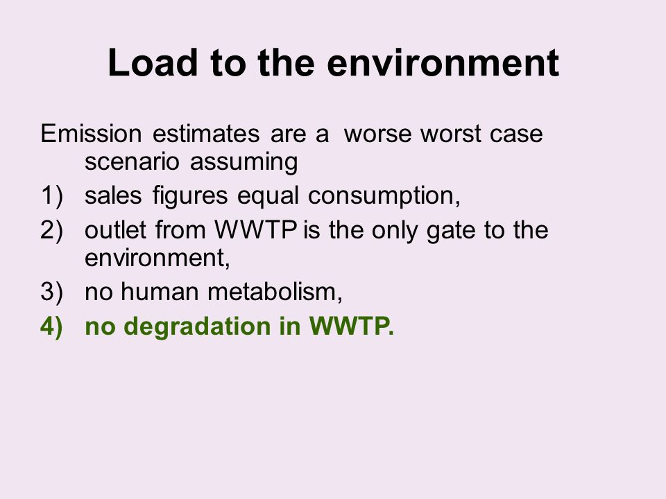 Load to the environment Emission estimates are a worse worst case scenario assuming 1)sales figures equal consumption, 2)outlet from WWTP is the only gate to the environment, 3)no human metabolism, 4)no degradation in WWTP.
