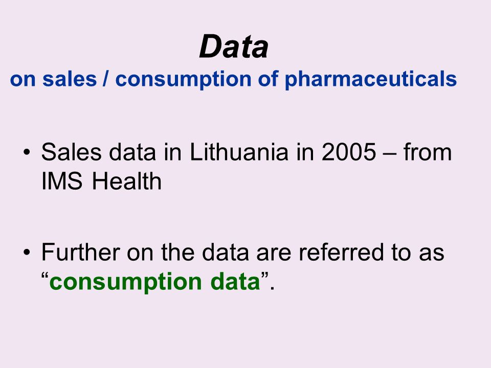 Data on sales / consumption of pharmaceuticals Sales data in Lithuania in 2005 – from IMS Health Further on the data are referred to asconsumption data.