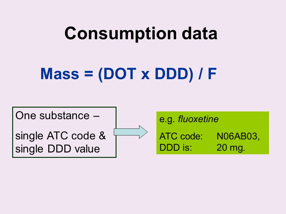 Consumption data Mass = (DOT x DDD) / F One substance – single ATC code & single DDD value e.g.