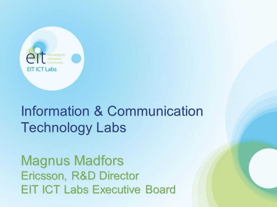 Information & Communication Technology Labs Magnus Madfors Ericsson, R&D Director EIT ICT Labs Executive Board