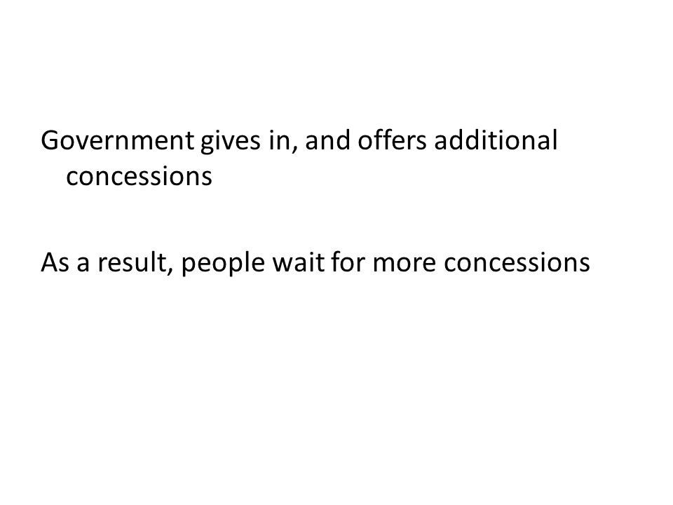 Government gives in, and offers additional concessions As a result, people wait for more concessions