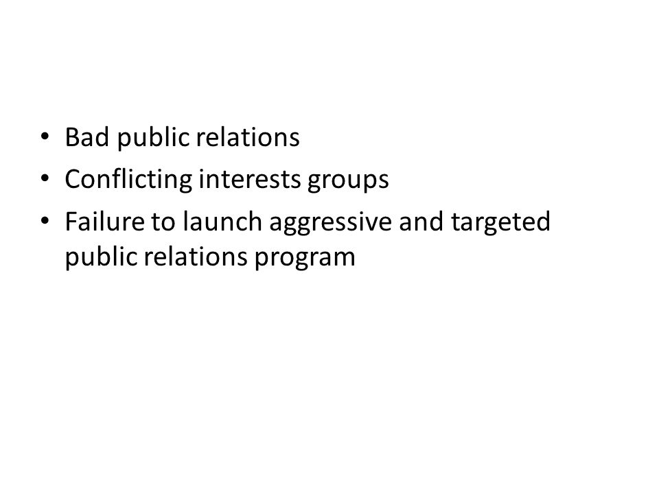 Bad public relations Conflicting interests groups Failure to launch aggressive and targeted public relations program