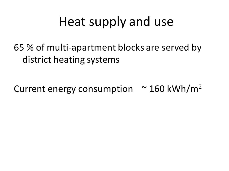 Heat supply and use 65 % of multi-apartment blocks are served by district heating systems Current energy consumption ~ 160 kWh/m 2