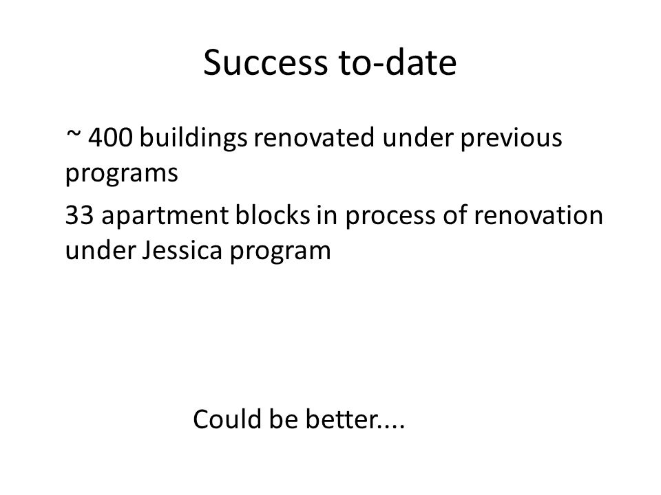 Success to-date ~ 400 buildings renovated under previous programs 33 apartment blocks in process of renovation under Jessica program Could be better..