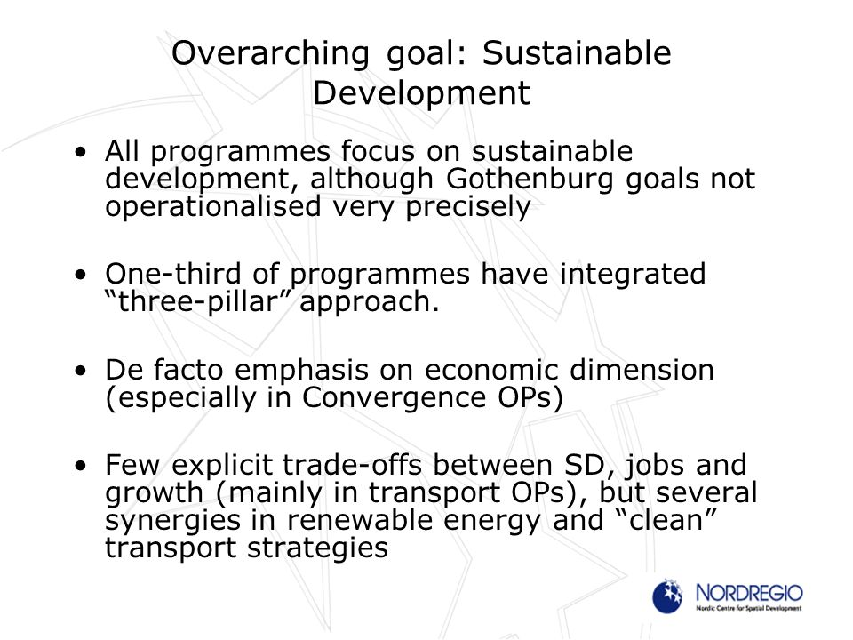 Overarching goal: Sustainable Development All programmes focus on sustainable development, although Gothenburg goals not operationalised very precisely One-third of programmes have integrated three-pillar approach.