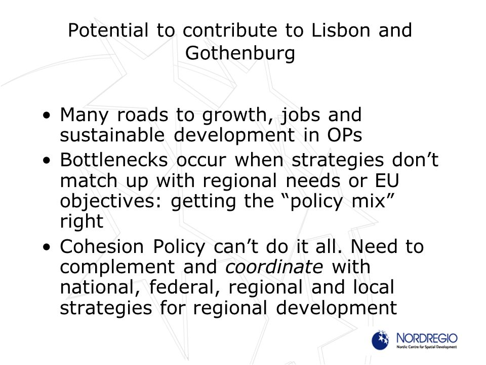 Potential to contribute to Lisbon and Gothenburg Many roads to growth, jobs and sustainable development in OPs Bottlenecks occur when strategies dont match up with regional needs or EU objectives: getting the policy mix right Cohesion Policy cant do it all.
