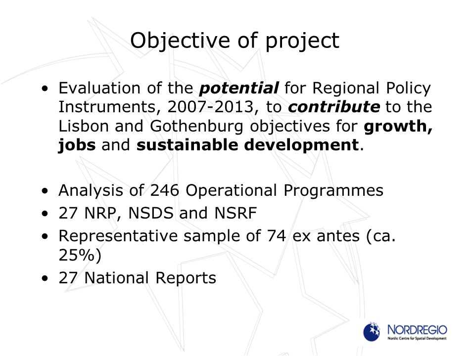 Objective of project Evaluation of the potential for Regional Policy Instruments, , to contribute to the Lisbon and Gothenburg objectives for growth, jobs and sustainable development.