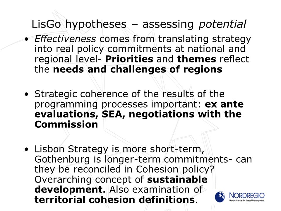 LisGo hypotheses – assessing potential Effectiveness comes from translating strategy into real policy commitments at national and regional level- Priorities and themes reflect the needs and challenges of regions Strategic coherence of the results of the programming processes important: ex ante evaluations, SEA, negotiations with the Commission Lisbon Strategy is more short-term, Gothenburg is longer-term commitments- can they be reconciled in Cohesion policy.