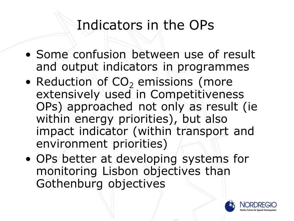 Indicators in the OPs Some confusion between use of result and output indicators in programmes Reduction of CO 2 emissions (more extensively used in Competitiveness OPs) approached not only as result (ie within energy priorities), but also impact indicator (within transport and environment priorities) OPs better at developing systems for monitoring Lisbon objectives than Gothenburg objectives