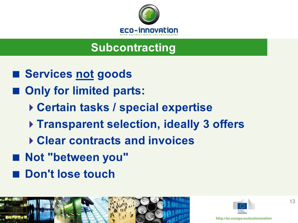 13 Subcontracting Services not goods Only for limited parts: Certain tasks / special expertise Transparent selection, ideally 3 offers Clear contracts