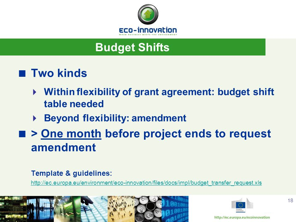 Budget Shifts Two kinds Within flexibility of grant agreement: budget shift table needed Beyond flexibility: amendment > One month before project ends