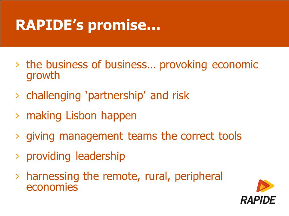 RAPIDEs promise… the business of business… provoking economic growth challenging partnership and risk making Lisbon happen giving management teams the correct tools providing leadership harnessing the remote, rural, peripheral economies