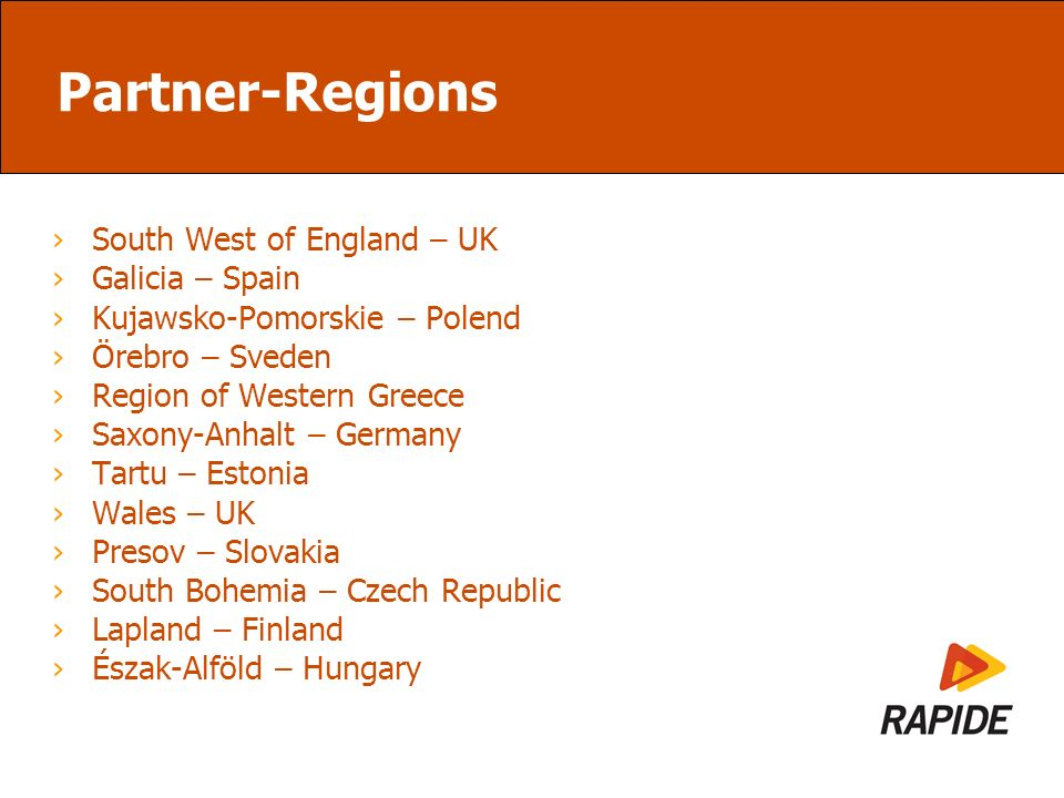 Partner-Regions South West of England – UK Galicia – Spain Kujawsko-Pomorskie – Polend Örebro – Sveden Region of Western Greece Saxony-Anhalt – Germany Tartu – Estonia Wales – UK Presov – Slovakia South Bohemia – Czech Republic Lapland – Finland Észak-Alföld – Hungary