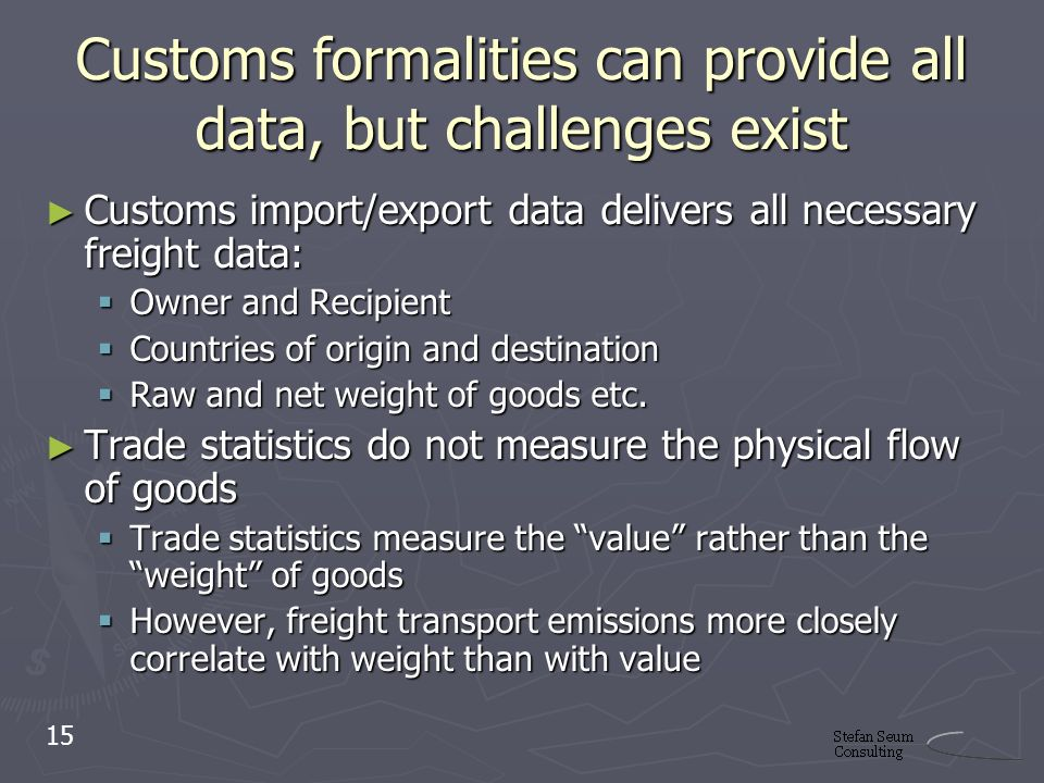 Customs formalities can provide all data, but challenges exist Customs import/export data delivers all necessary freight data: Customs import/export data delivers all necessary freight data: Owner and Recipient Owner and Recipient Countries of origin and destination Countries of origin and destination Raw and net weight of goods etc.