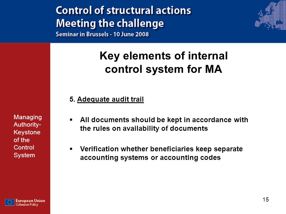 15 Key elements of internal control system for MA Managing Authority- Keystone of the Control System 5. Adequate audit trail All documents should be k