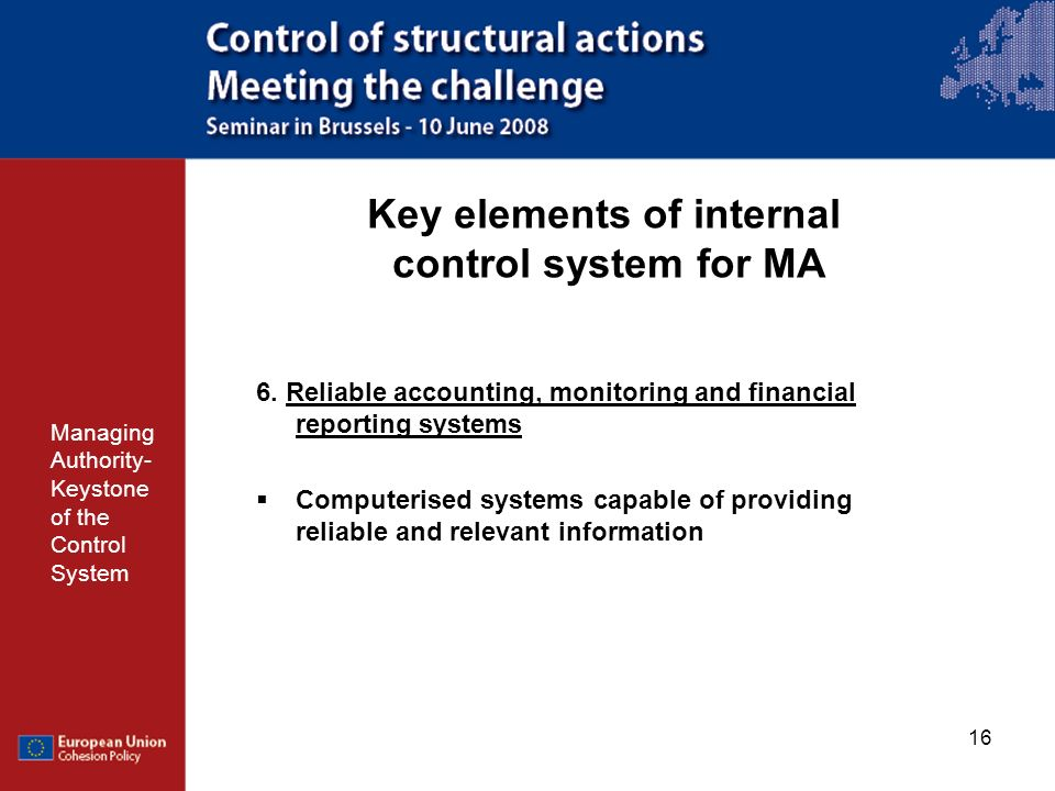 16 Key elements of internal control system for MA Managing Authority- Keystone of the Control System 6. Reliable accounting, monitoring and financial
