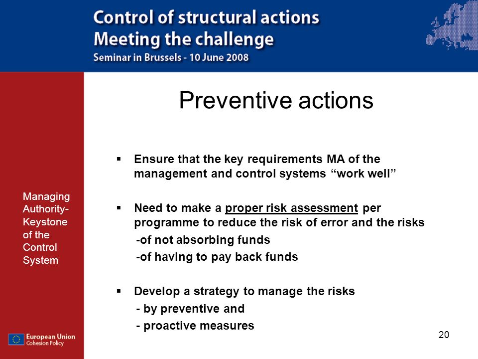 20 Preventive actions Managing Authority- Keystone of the Control System Ensure that the key requirements MA of the management and control systems wor