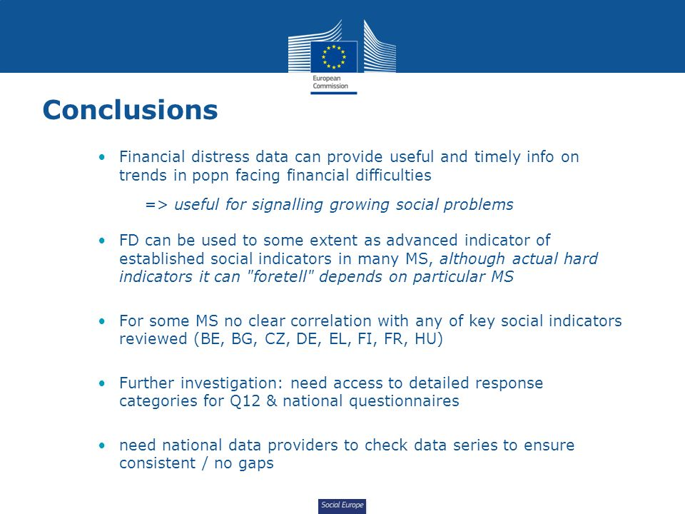 Social Europe Conclusions Financial distress data can provide useful and timely info on trends in popn facing financial difficulties => useful for signalling growing social problems FD can be used to some extent as advanced indicator of established social indicators in many MS, although actual hard indicators it can foretell depends on particular MS For some MS no clear correlation with any of key social indicators reviewed (BE, BG, CZ, DE, EL, FI, FR, HU) Further investigation: need access to detailed response categories for Q12 & national questionnaires need national data providers to check data series to ensure consistent / no gaps