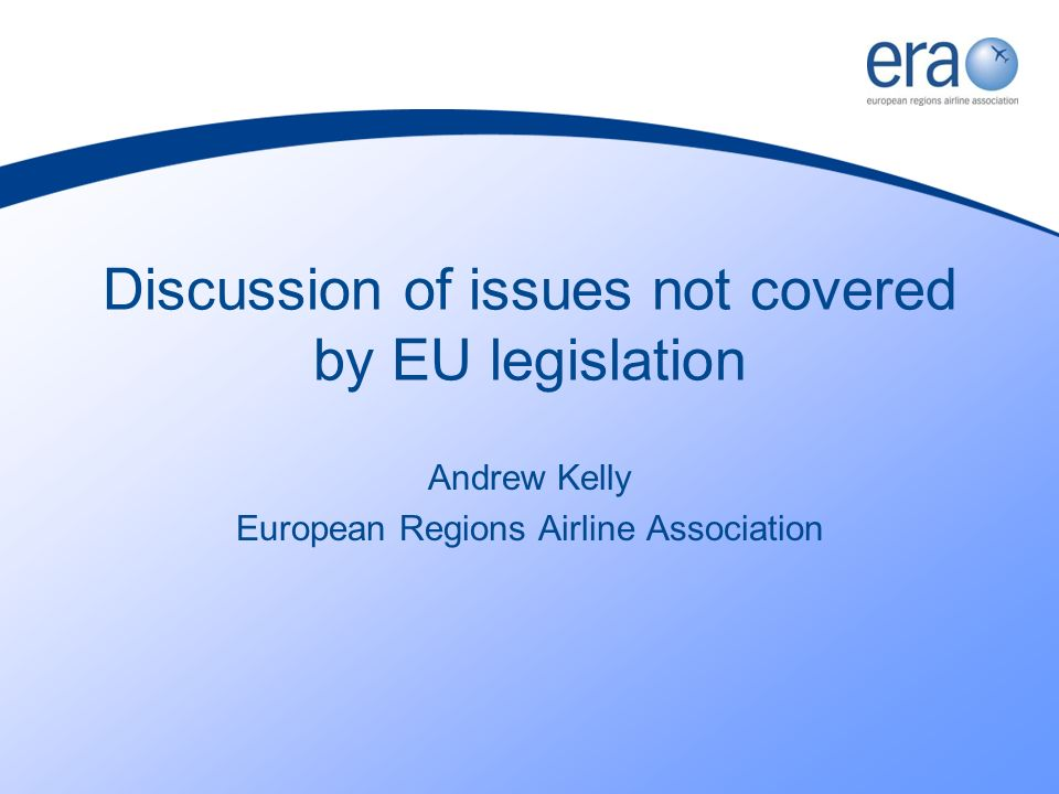 Discussion of issues not covered by EU legislation Andrew Kelly European Regions Airline Association