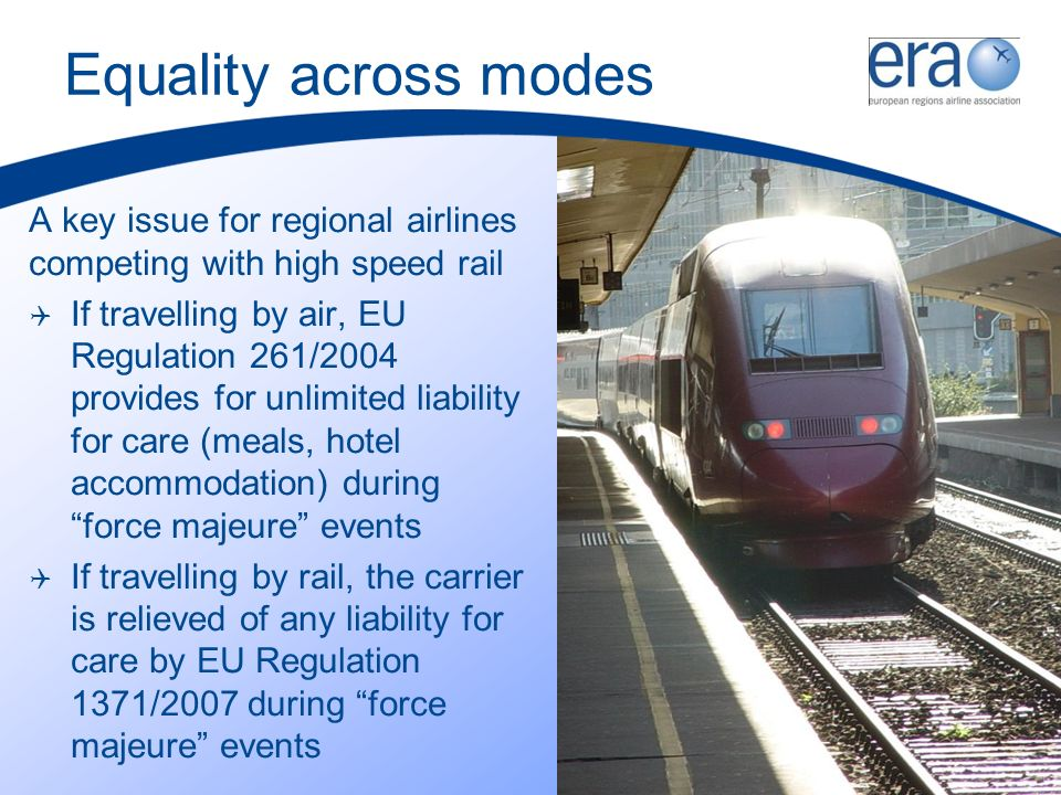 Equality across modes A key issue for regional airlines competing with high speed rail If travelling by air, EU Regulation 261/2004 provides for unlimited liability for care (meals, hotel accommodation) during force majeure events If travelling by rail, the carrier is relieved of any liability for care by EU Regulation 1371/2007 during force majeure events