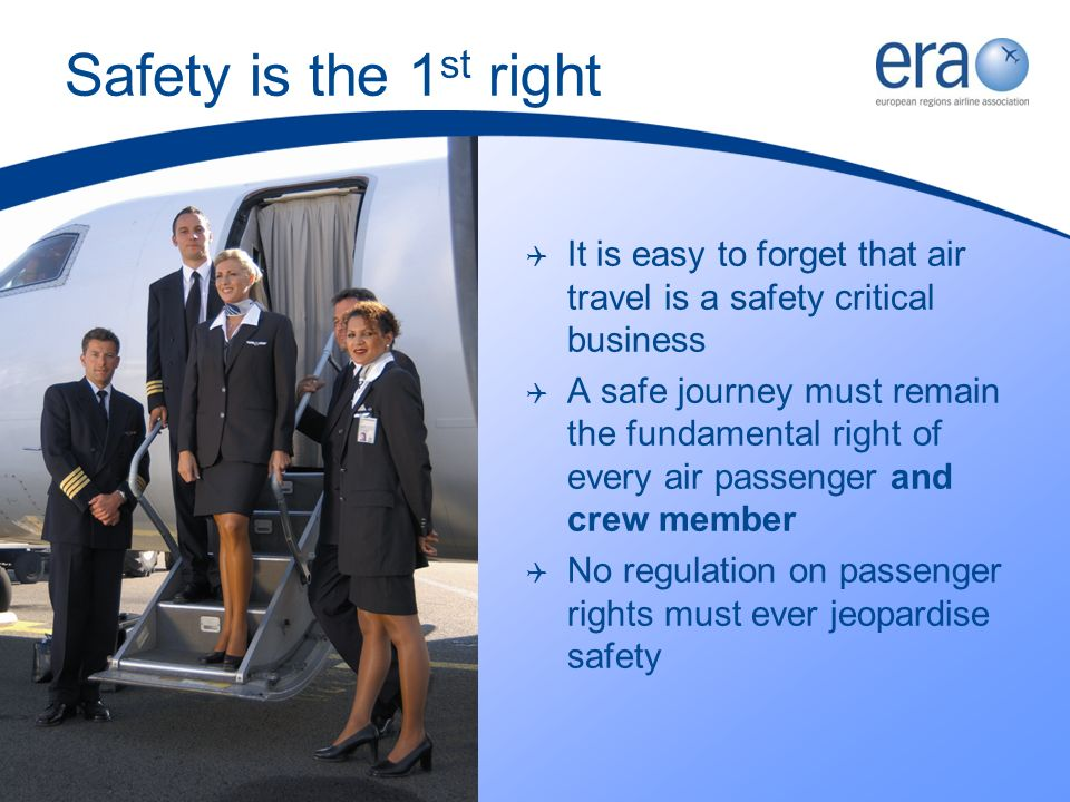 Safety is the 1 st right It is easy to forget that air travel is a safety critical business A safe journey must remain the fundamental right of every air passenger and crew member No regulation on passenger rights must ever jeopardise safety