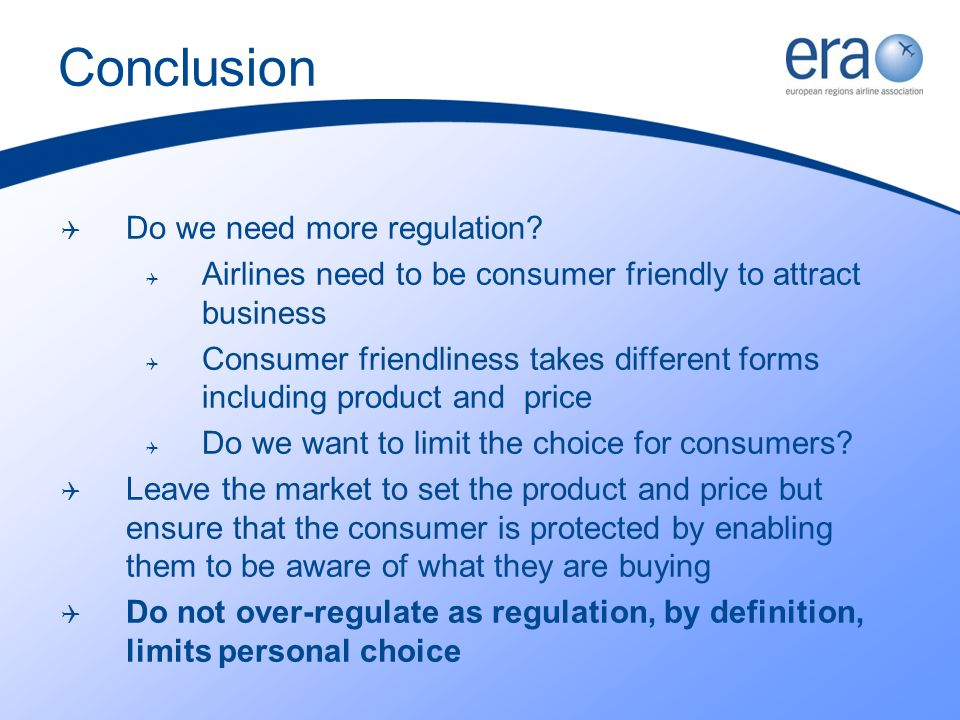 Conclusion Do we need more regulation? Airlines need to be consumer friendly to attract business Consumer friendliness takes different forms including