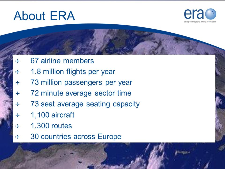 About ERA 67 airline members 1.8 million flights per year 73 million passengers per year 72 minute average sector time 73 seat average seating capacity 1,100 aircraft 1,300 routes 30 countries across Europe