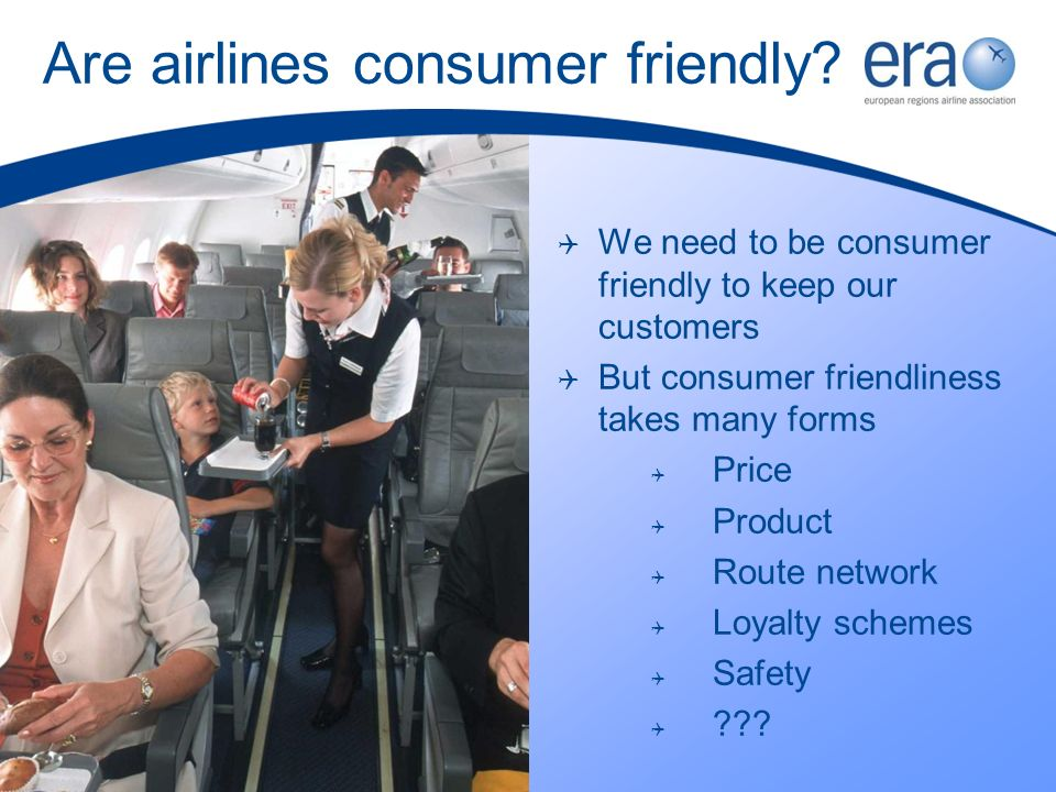 Are airlines consumer friendly? We need to be consumer friendly to keep our customers But consumer friendliness takes many forms Price Product Route n
