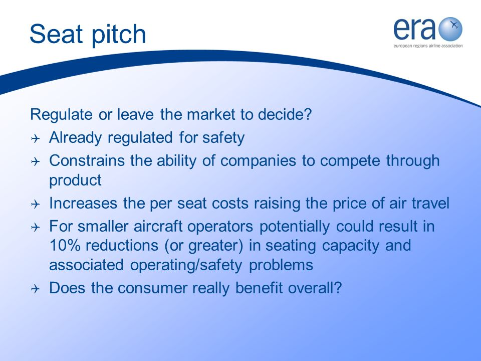 Seat pitch Regulate or leave the market to decide? Already regulated for safety Constrains the ability of companies to compete through product Increas