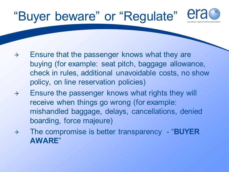 Buyer beware or Regulate Ensure that the passenger knows what they are buying (for example: seat pitch, baggage allowance, check in rules, additional unavoidable costs, no show policy, on line reservation policies) Ensure the passenger knows what rights they will receive when things go wrong (for example: mishandled baggage, delays, cancellations, denied boarding, force majeure) The compromise is better transparency - BUYER AWARE