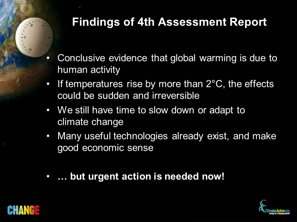 Findings of 4th Assessment Report Conclusive evidence that global warming is due to human activity If temperatures rise by more than 2°C, the effects could be sudden and irreversible We still have time to slow down or adapt to climate change Many useful technologies already exist, and make good economic sense … but urgent action is needed now!