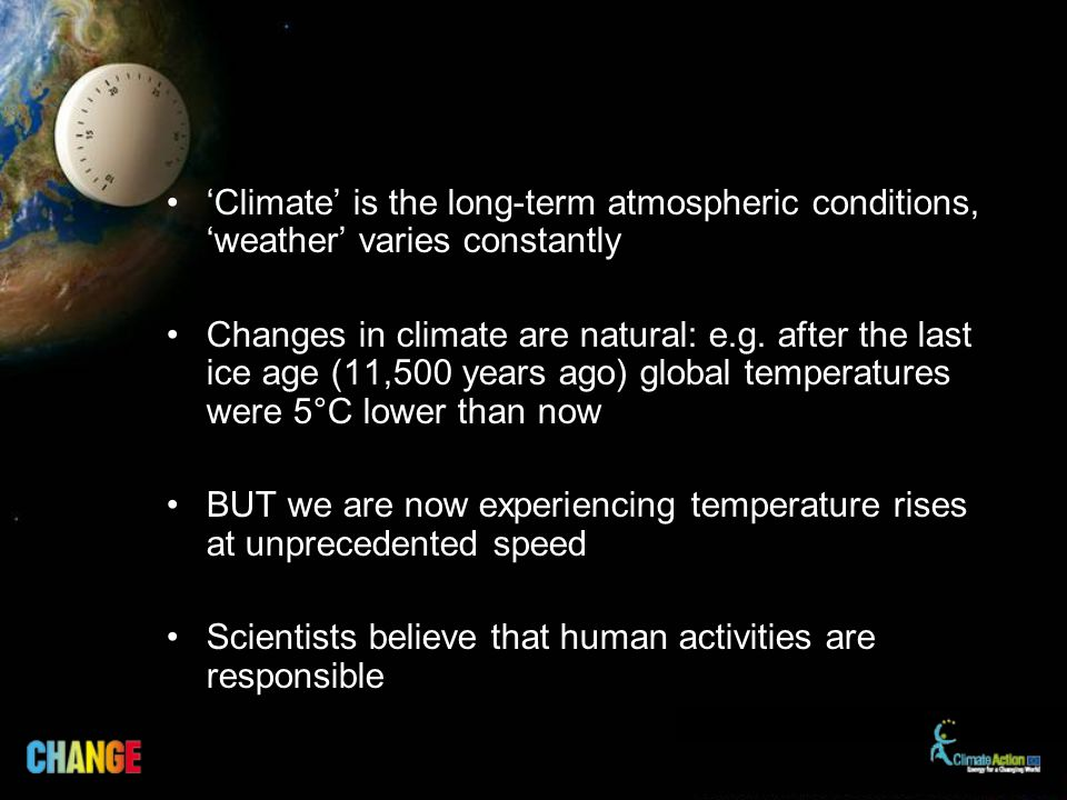 Climate is the long-term atmospheric conditions, weather varies constantly Changes in climate are natural: e.g.
