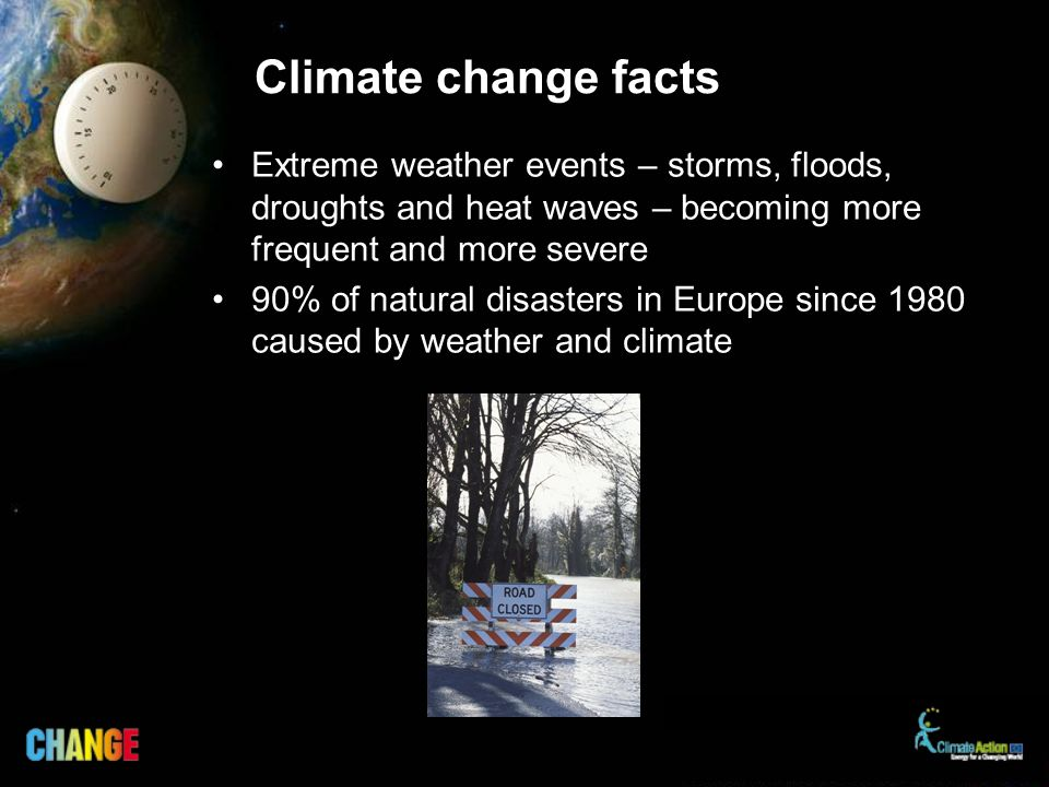 Climate change facts Extreme weather events – storms, floods, droughts and heat waves – becoming more frequent and more severe 90% of natural disasters in Europe since 1980 caused by weather and climate