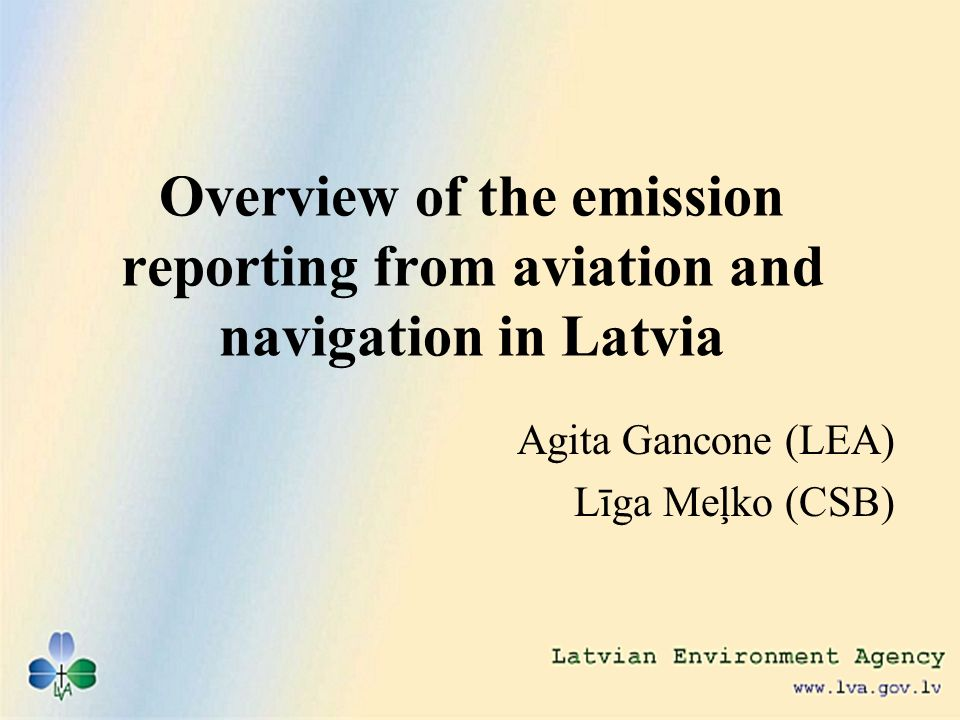 Overview of the emission reporting from aviation and navigation in Latvia Agita Gancone (LEA) Līga Meļko (CSB)